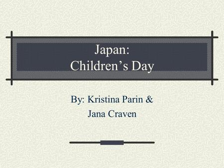 Japan: Children's Day By: Kristina Parin & Jana Craven.
