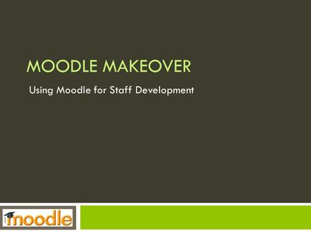 MOODLE MAKEOVER Using Moodle for Staff Development.
