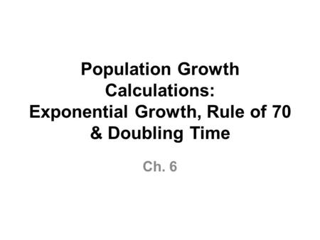 Population Growth Calculations: Exponential Growth, Rule of 70 & Doubling Time Ch. 6.