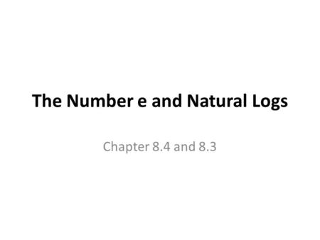 The Number e and Natural Logs Chapter 8.4 and 8.3.