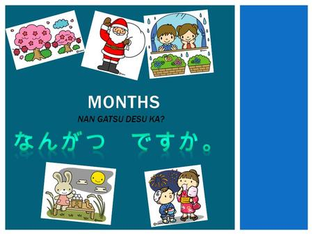 MONTHS NAN GATSU DESU KA?. CAN YOU REMEMBER HOW TO COUNT FROM 1 TO 12 IN JAPANESE?  1  2  3  4  5  6  7  8  9  10  11  12.
