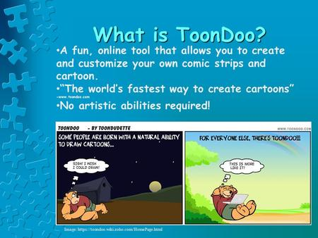 "What is ToonDoo? A fun, online tool that allows you to create and customize your own comic strips and cartoon. ""The world's fastest way to create cartoons"""