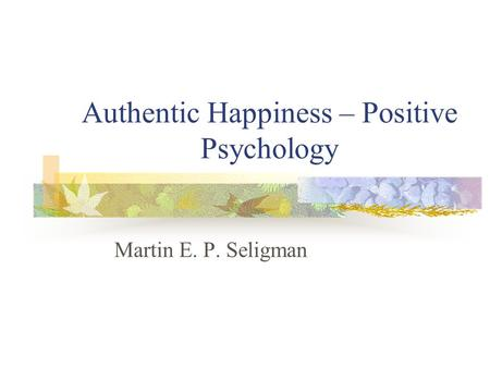 Authentic Happiness – Positive Psychology Martin E. P. Seligman.
