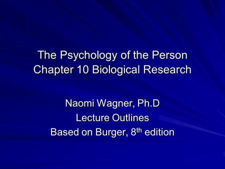 The Psychology of the Person Chapter 10 Biological Research Naomi Wagner, Ph.D Lecture Outlines Based on Burger, 8 th edition.