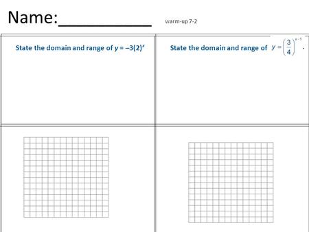 Name:__________ warm-up 7-2 State the domain and range of y = –3(2) x State the domain and range of.