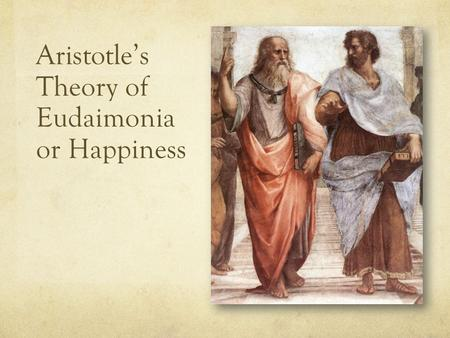 Aristotle's Theory of Eudaimonia or Happiness. 500 BC200 BC Greek Philosophers (500BC – 200BC) Timeline The Great Three Plato (429 - 347) Socrates (469.