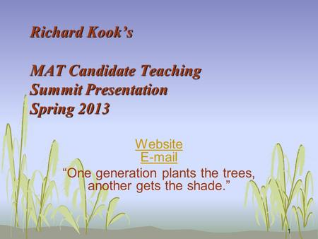 "Richard Kook's MAT Candidate Teaching Summit Presentation Spring 2013 Website E-mail ""One generation plants the trees, another gets the shade."" 1."