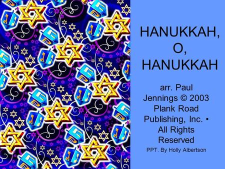 HANUKKAH, O, HANUKKAH arr. Paul Jennings © 2003 Plank Road Publishing, Inc. All Rights Reserved PPT. By Holly Albertson.