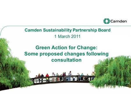 Green Action for Change: Some proposed changes following consultation Camden Sustainability Partnership Board 1 March 2011.