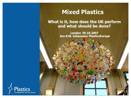 Mixed Plastics What is it, how does the UK perform and what should be done? London 30.10.2007 Jan-Erik Johansson PlasticsEurope.