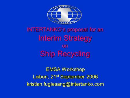 INTERTANKO's proposal for an Interim Strategy on Ship Recycling EMSA Workshop Lisbon, 21 st September 2006