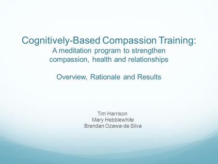 Cognitively-Based Compassion Training: A meditation program to strengthen compassion, health and relationships Overview, Rationale and Results Tim Harrison.