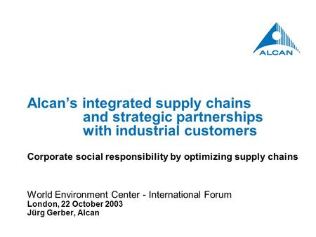 Alcan's integrated supply chains and strategic partnerships with industrial customers Corporate social responsibility by optimizing supply chains World.