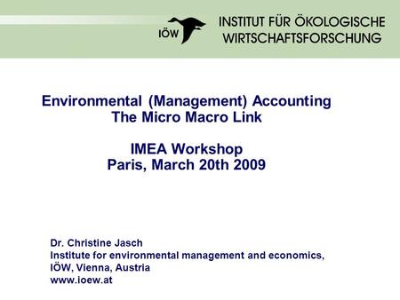 Environmental (Management) Accounting The Micro Macro Link IMEA Workshop Paris, March 20th 2009 Dr. Christine Jasch Institute for environmental management.
