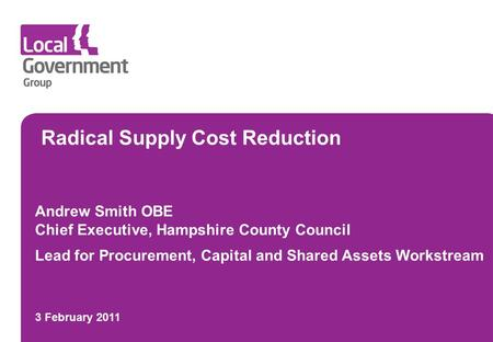 Radical Supply Cost Reduction Andrew Smith OBE Chief Executive, Hampshire County Council Lead for Procurement, Capital and Shared Assets Workstream 3 February.