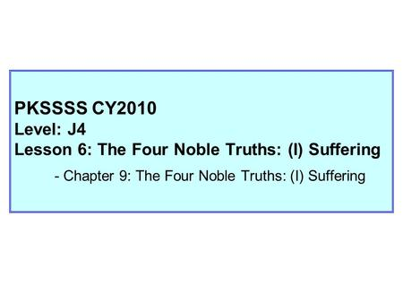 PKSSSS CY2010 Level: J4 Lesson 6: The Four Noble Truths: (I) Suffering - Chapter 9: The Four Noble Truths: (I) Suffering.