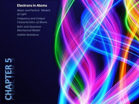 Electrons in Atoms Wave and Particle Models of Light Frequency and Unique Characteristics of Atoms Bohr and Quantum Mechanical Model Orbital Notations.