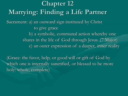 Chapter 12 Marrying: Finding a Life Partner Sacrament: a) an outward sign instituted by Christ to give grace to give grace b) a symbolic, communal action.