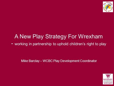 A New Play Strategy For Wrexham - working in partnership to uphold children's right to play Mike Barclay – WCBC Play Development Coordinator.