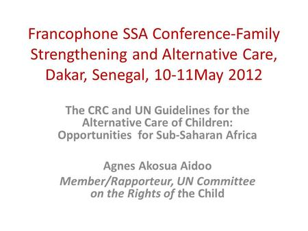 Francophone SSA Conference-Family Strengthening and Alternative Care, Dakar, Senegal, 10-11May 2012 The CRC and UN Guidelines for the Alternative Care.