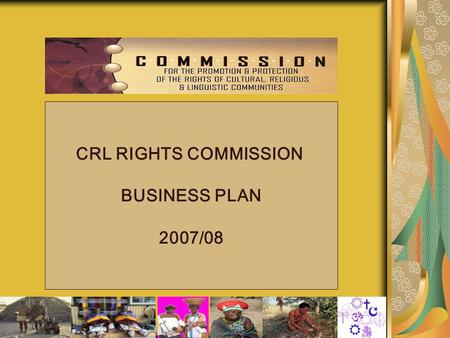 1 CRL RIGHTS COMMISSION BUSINESS PLAN 2007/08. 2 BUSINESS PLAN: 2007/08 1.Background 2.Mandate 3.Vision 4.Mission 5.Strategic Objectives 6Values & Principles.