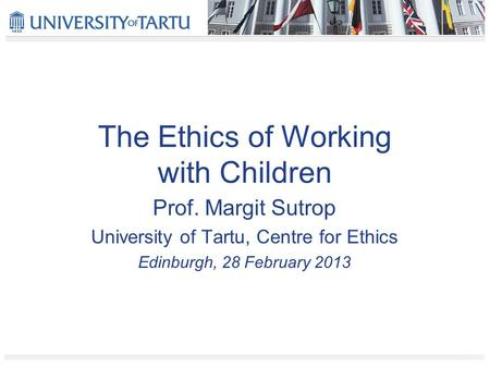 The Ethics of Working with Children Prof. Margit Sutrop University of Tartu, Centre for Ethics Edinburgh, 28 February 2013.
