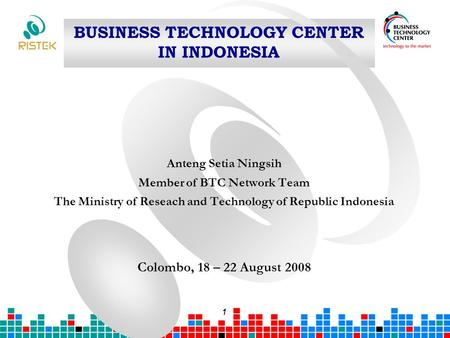 1 BUSINESS TECHNOLOGY CENTER IN INDONESIA Anteng Setia Ningsih Member of BTC Network Team The Ministry of Reseach and Technology of Republic Indonesia.