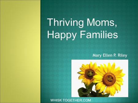 Mary Ellen P. Riley WHISK TOGETHER.COM Thriving Moms, Happy Families.