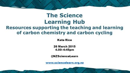 The Science Learning Hub Resources supporting the teaching and learning of carbon chemistry and carbon cycling Kate Rice 26 March 2015