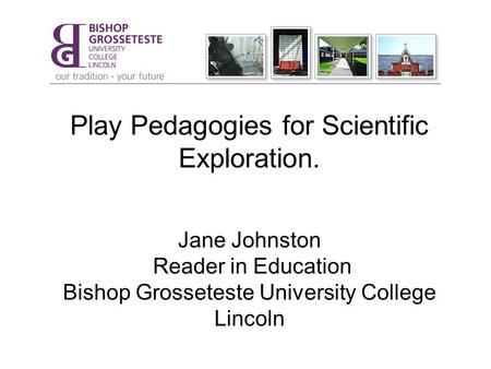 Play Pedagogies for Scientific Exploration. Jane Johnston Reader in Education Bishop Grosseteste University College Lincoln.