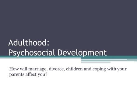 Adulthood: Psychosocial Development How will marriage, divorce, children and coping with your parents affect you?