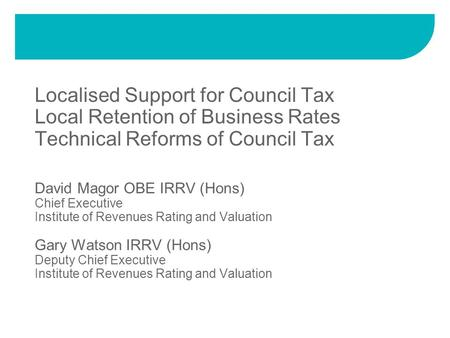 David Magor OBE IRRV (Hons) Chief Executive Institute of Revenues Rating and Valuation Gary Watson IRRV (Hons) Deputy Chief Executive Institute of Revenues.