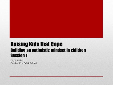 Raising Kids that Cope Building an optimistic mindset in children Session 1 Cay Camden Gordon West Public School.