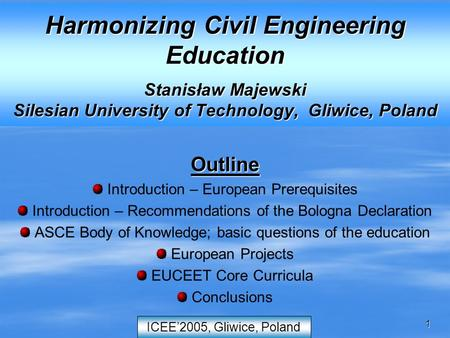 1 ICEE'2005, Gliwice, Poland Harmonizing Civil Engineering Education Stanisław Majewski Silesian University of Technology, Gliwice, Poland Outline Introduction.