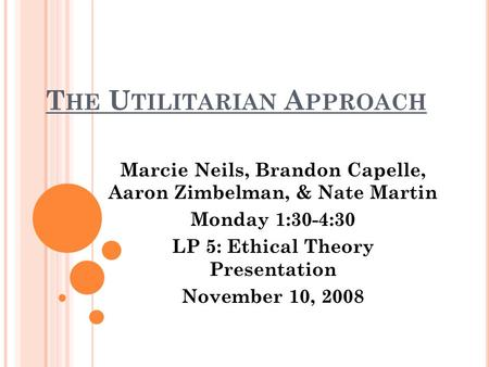 T HE U TILITARIAN A PPROACH Marcie Neils, Brandon Capelle, Aaron Zimbelman, & Nate Martin Monday 1:30-4:30 LP 5: Ethical Theory Presentation November 10,