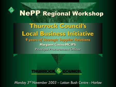 NePP Regional Workshop Monday 3 rd November 2003 – Latton Bush Centre - Harlow Thurrock Council's Local Business Initiative 9 years of Strategic Supplier.