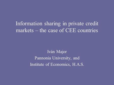 Information sharing in private credit markets – the case of CEE countries Iván Major Pannonia University, and Institute of Economics, H.A.S.