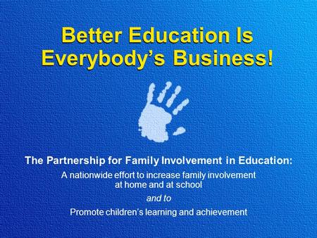 Better Education Is Everybody's Business! The Partnership for Family Involvement in Education: A nationwide effort to increase family involvement at home.