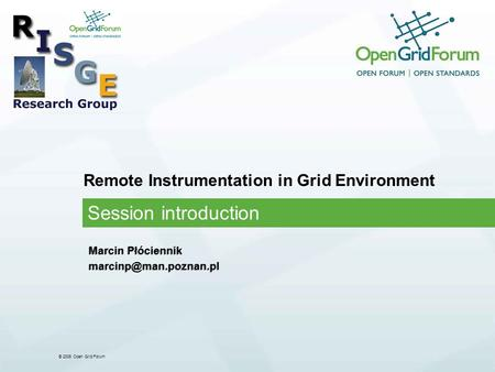 © 2006 Open Grid Forum Remote Instrumentation in Grid Environment Session introduction Marcin Płóciennik Marcin Płóciennik