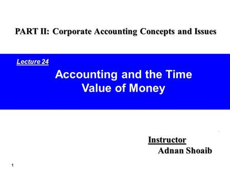 1 Accounting and the Time Value of Money Instructor Adnan Shoaib PART II: Corporate Accounting Concepts and Issues Lecture 24.