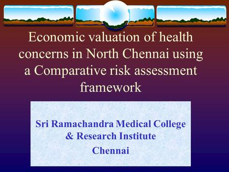 Economic valuation of health concerns in North Chennai using a Comparative risk assessment framework Sri Ramachandra Medical College & Research Institute.