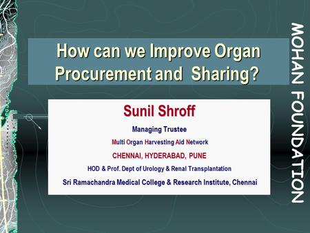How can we Improve Organ Procurement and Sharing? How can we Improve Organ Procurement and Sharing? Sunil Shroff Managing Trustee Multi Organ Harvesting.