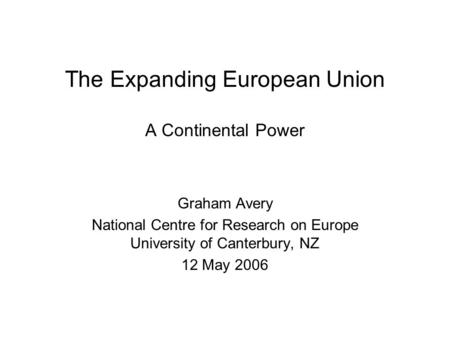 The Expanding European Union A Continental Power Graham Avery National Centre for Research on Europe University of Canterbury, NZ 12 May 2006.