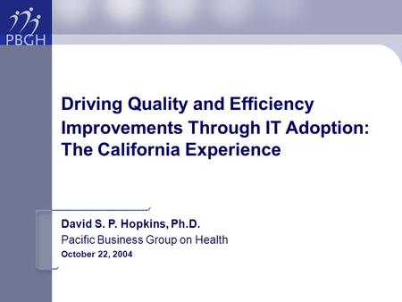Driving Quality and Efficiency Improvements Through IT Adoption: The California Experience David S. P. Hopkins, Ph.D. Pacific Business Group on Health.