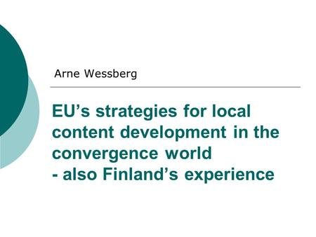 EU's strategies for local content development in the convergence world - also Finland's experience Arne Wessberg.
