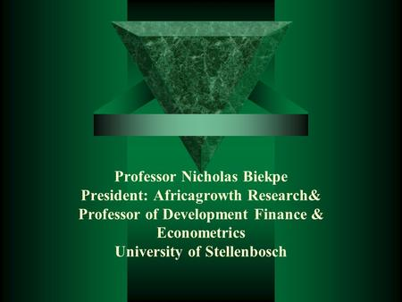 Professor Nicholas Biekpe President: Africagrowth Research& Professor of Development Finance & Econometrics University of Stellenbosch.