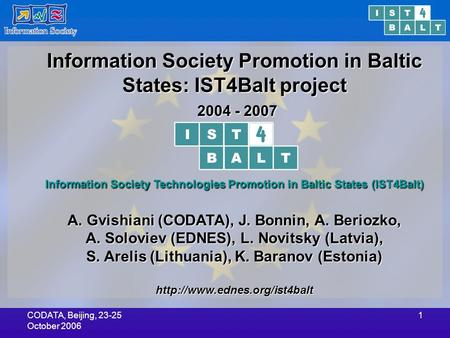 CODATA, Beijing, 23-25 October 2006 1 Information Society Promotion in Baltic States: IST4Balt project 2004 - 2007 2004 - 2007 Information Society Technologies.
