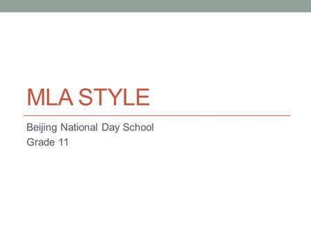 MLA STYLE Beijing National Day School Grade 11. What is MLA? M odern L anguage A ssociation Adapted from MLA.org.