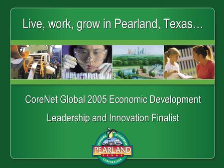 Live, work, grow in Pearland, Texas… CoreNet Global 2005 Economic Development Leadership and Innovation Finalist CoreNet Global 2005 Economic Development.
