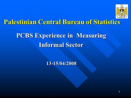 1 Palestinian Central Bureau of Statistics PCBS Experience in Measuring Informal Sector 13-15/04/2008.